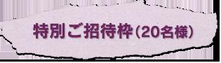 特別ご招待枠(20名様)