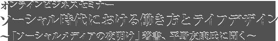 オンラインビジネスセミナーソーシャル時代における働き方とライフデザイン〜「ソーシャルメディアの夜明け」著書、平野友康氏に聞く〜