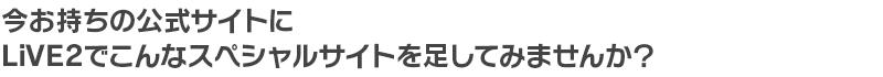 LiVE2でこんなスペシャルサイトをつくってみませんか?